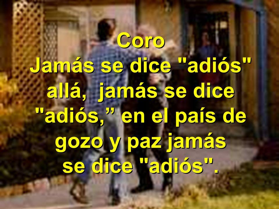Coro Jamás se dice adiós allá, jamás se dice adiós, en el país de gozo y paz jamás.