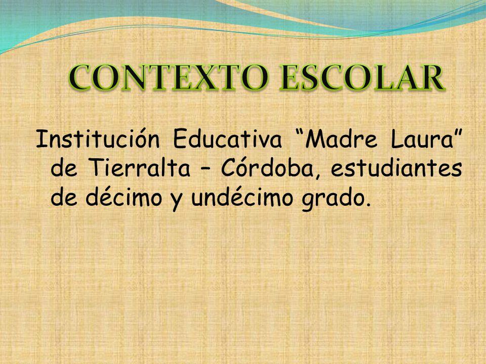 CONTEXTO ESCOLAR Institución Educativa Madre Laura de Tierralta – Córdoba, estudiantes de décimo y undécimo grado.