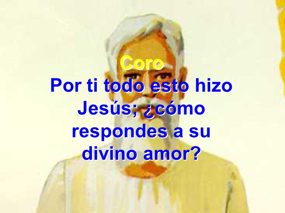 Coro Por ti todo esto hizo Jesús; ¿cómo respondes a su divino amor