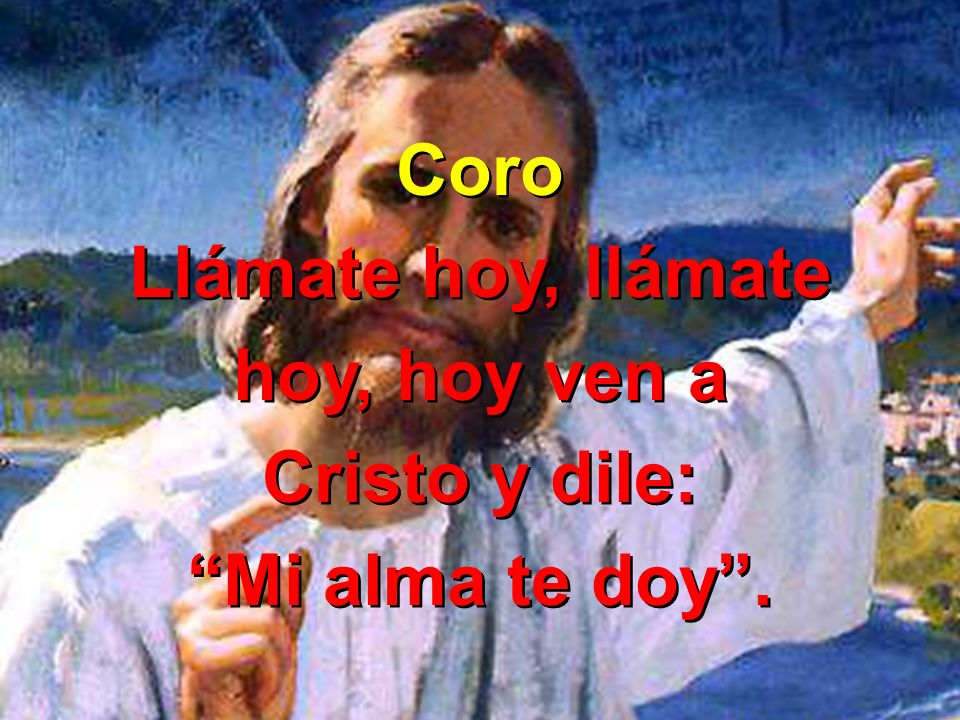 Coro Llámate hoy, llámate hoy, hoy ven a Cristo y dile: Mi alma te doy .