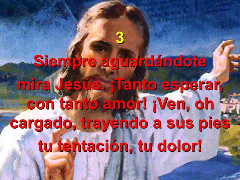 3 Siempre aguardándote. mira Jesús. ¡Tanto esperar, con tanto amor! ¡Ven, oh cargado, trayendo a sus pies.