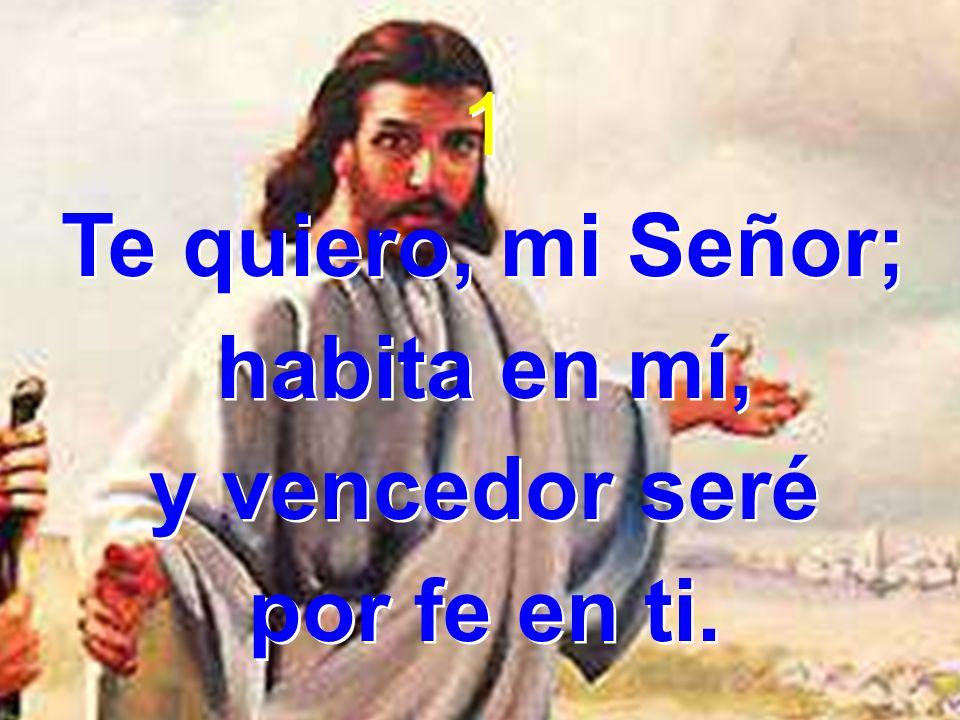 1 Te quiero, mi Señor; habita en mí, y vencedor seré por fe en ti.