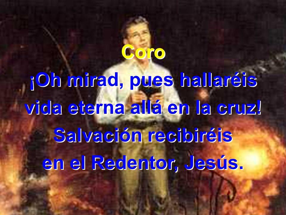 ¡Oh mirad, pues hallaréis vida eterna allá en la cruz!