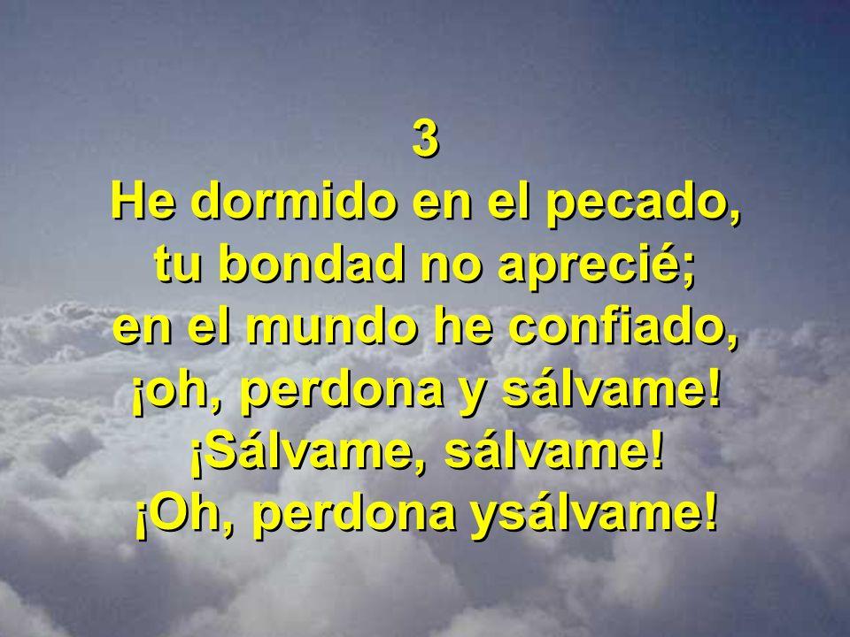 3 He dormido en el pecado, tu bondad no aprecié; en el mundo he confiado, ¡oh, perdona y sálvame!