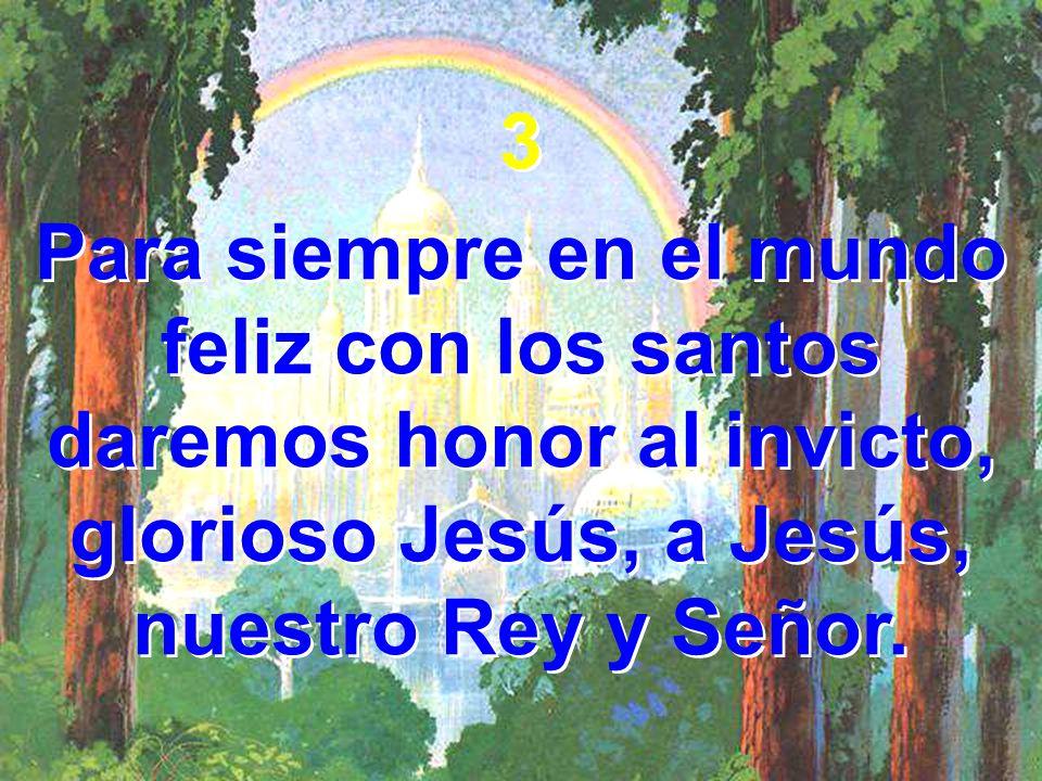 3 Para siempre en el mundo feliz con los santos daremos honor al invicto, glorioso Jesús, a Jesús, nuestro Rey y Señor.