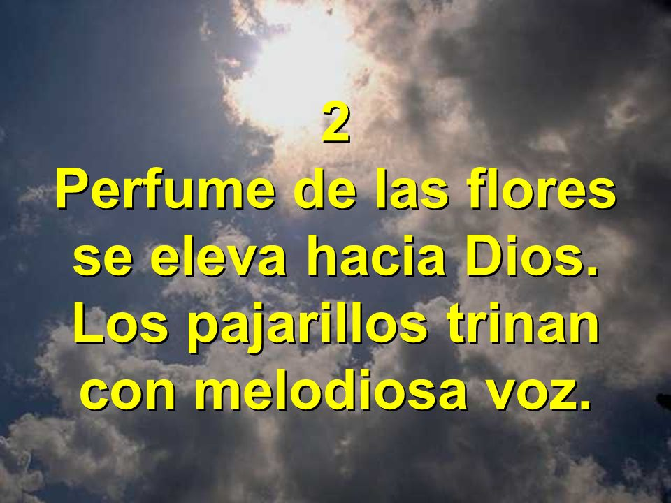 2 Perfume de las flores se eleva hacia Dios. Los pajarillos trinan con melodiosa voz.