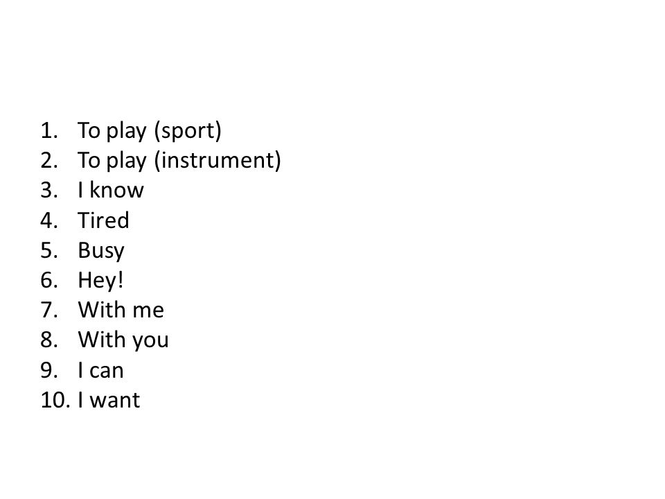 To play (sport) To play (instrument) I know Tired Busy Hey! With me With you I can I want