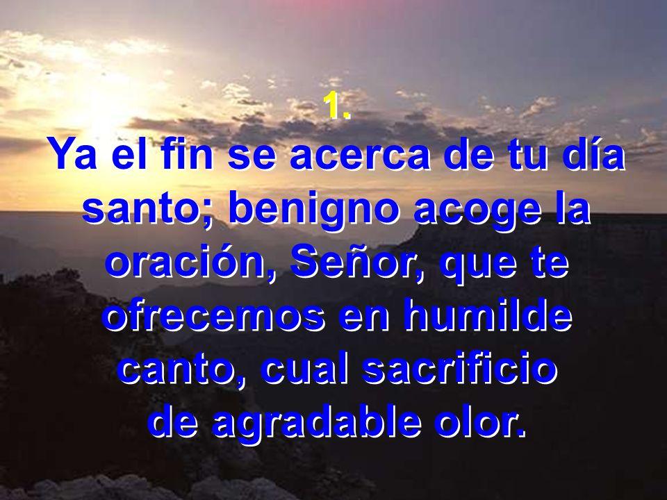 1. Ya el fin se acerca de tu día santo; benigno acoge la oración, Señor, que te ofrecemos en humilde canto, cual sacrificio.