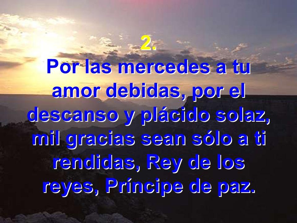 2. Por las mercedes a tu. amor debidas, por el descanso y plácido solaz, mil gracias sean sólo a ti rendidas, Rey de los.