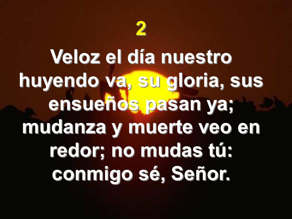 2Veloz el día nuestro huyendo va, su gloria, sus ensueños pasan ya; mudanza y muerte veo en redor; no mudas tú: conmigo sé, Señor.