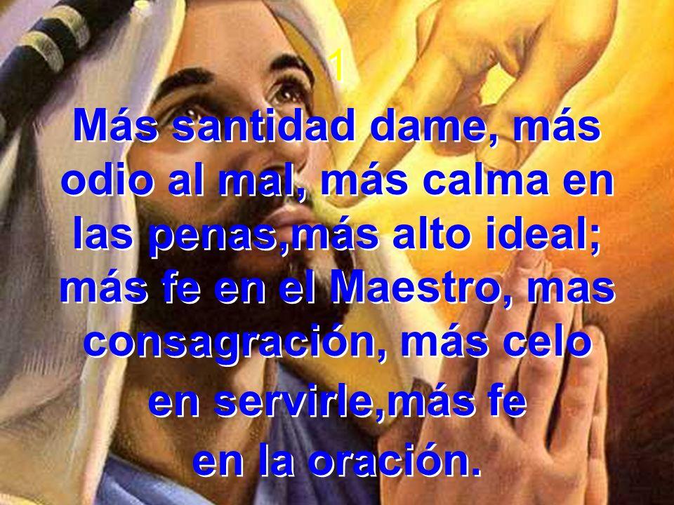 1 Más santidad dame, más odio al mal, más calma en las penas,más alto ideal; más fe en el Maestro, mas consagración, más celo.