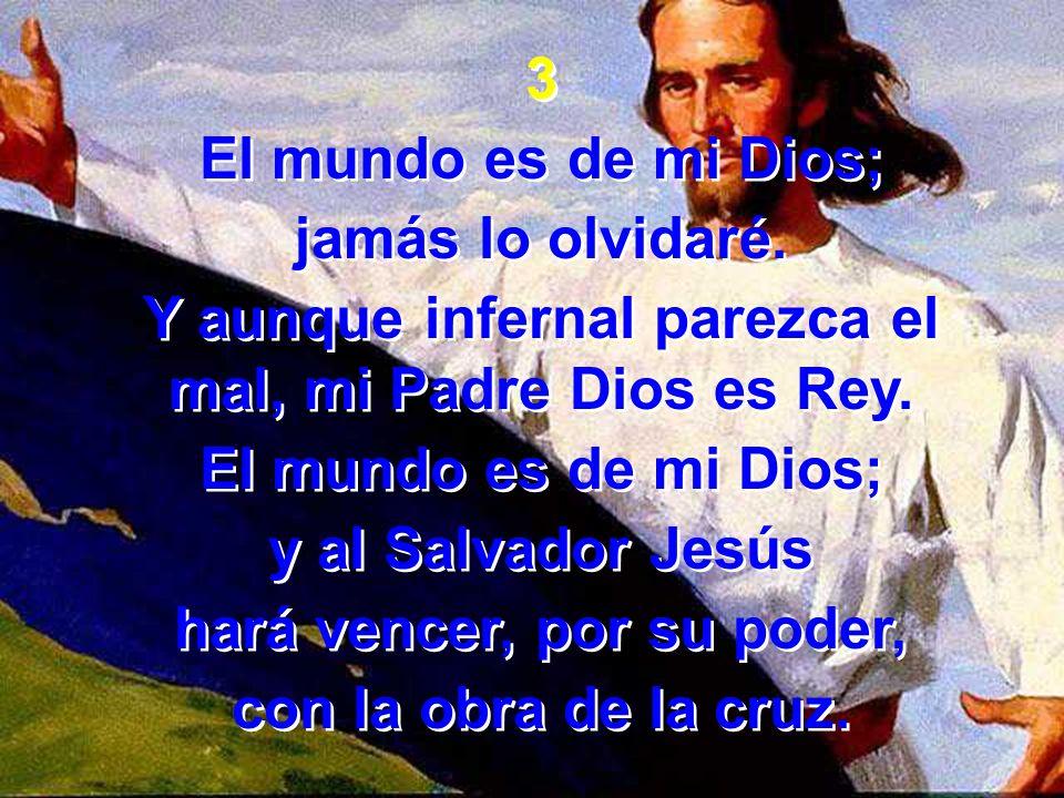 Y aunque infernal parezca el mal, mi Padre Dios es Rey.