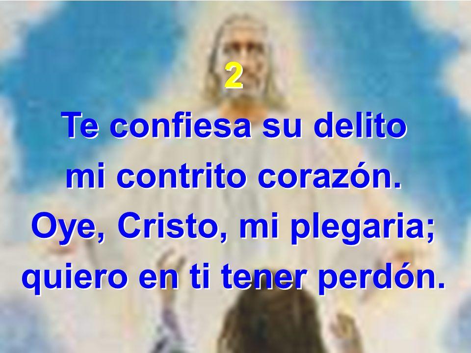 Oye, Cristo, mi plegaria; quiero en ti tener perdón.