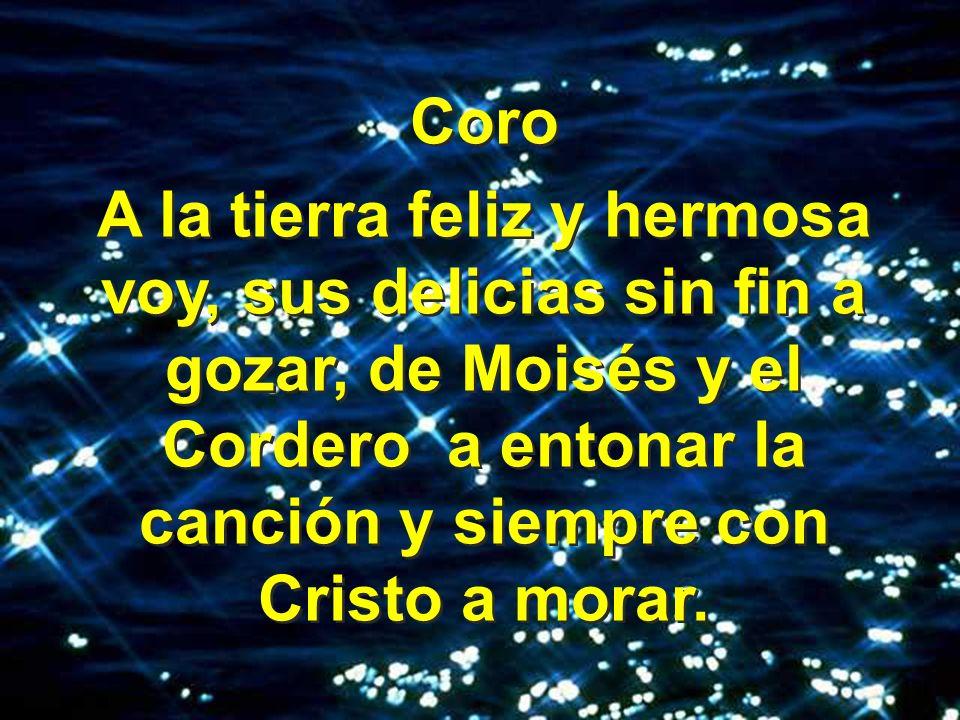 Coro A la tierra feliz y hermosa voy, sus delicias sin fin a gozar, de Moisés y el Cordero a entonar la canción y siempre con Cristo a morar.