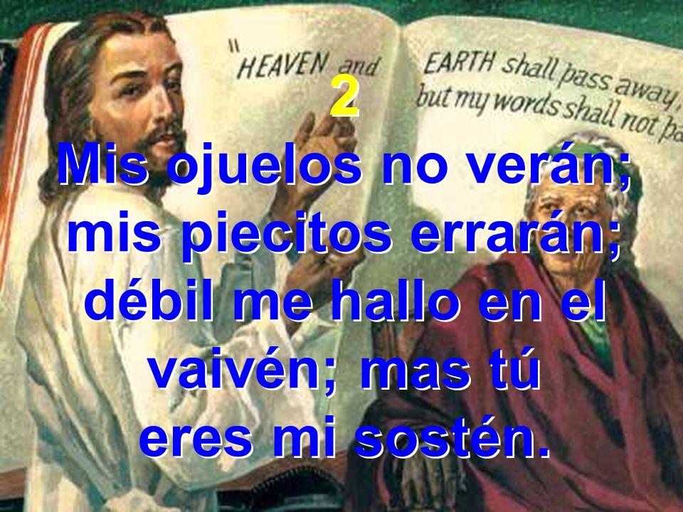 2 Mis ojuelos no verán; mis piecitos errarán; débil me hallo en el vaivén; mas tú eres mi sostén.