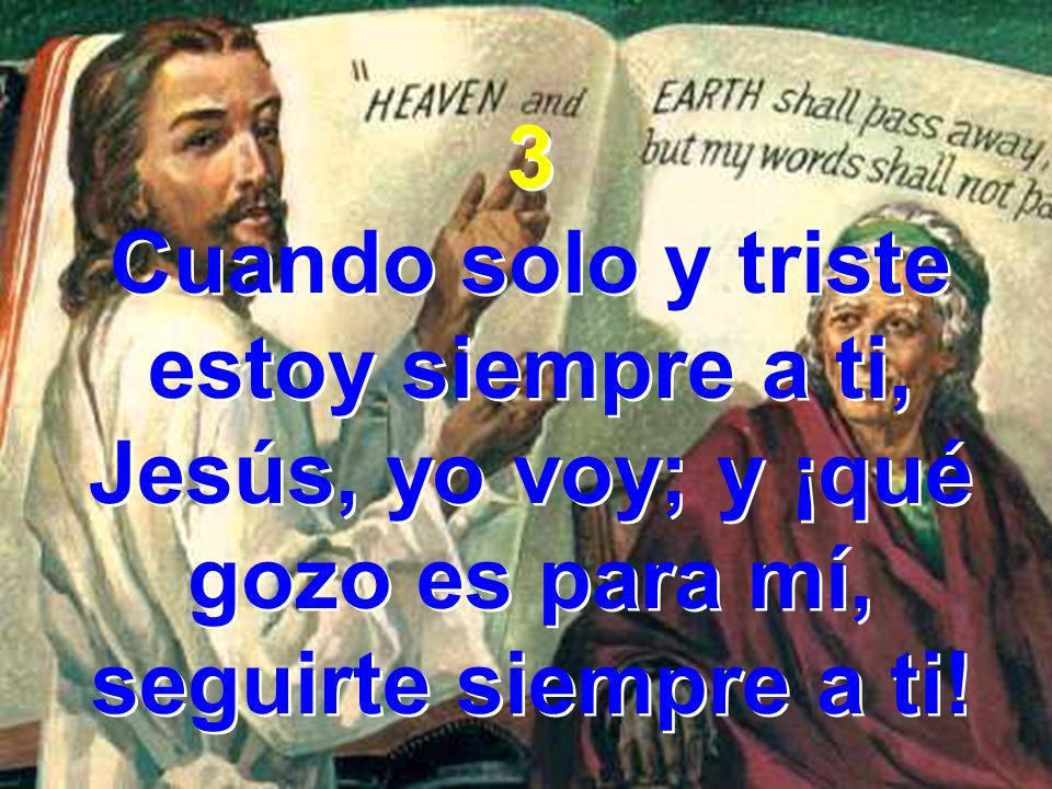 3 Cuando solo y triste estoy siempre a ti, Jesús, yo voy; y ¡qué gozo es para mí, seguirte siempre a ti!