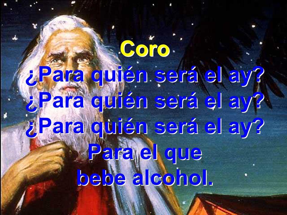 Coro ¿Para quién será el ay Para el que bebe alcohol.