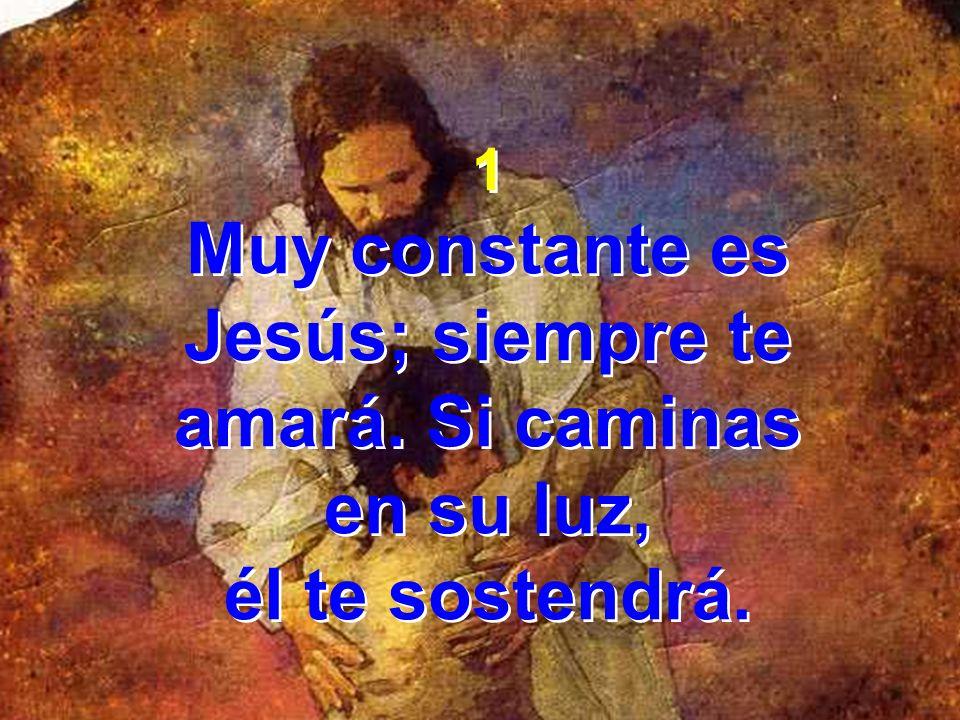 Muy constante es Jesús; siempre te amará. Si caminas