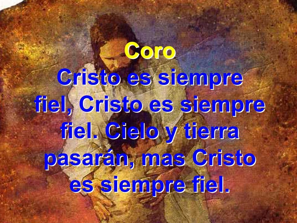 fiel, Cristo es siempre fiel. Cielo y tierra pasarán, mas Cristo