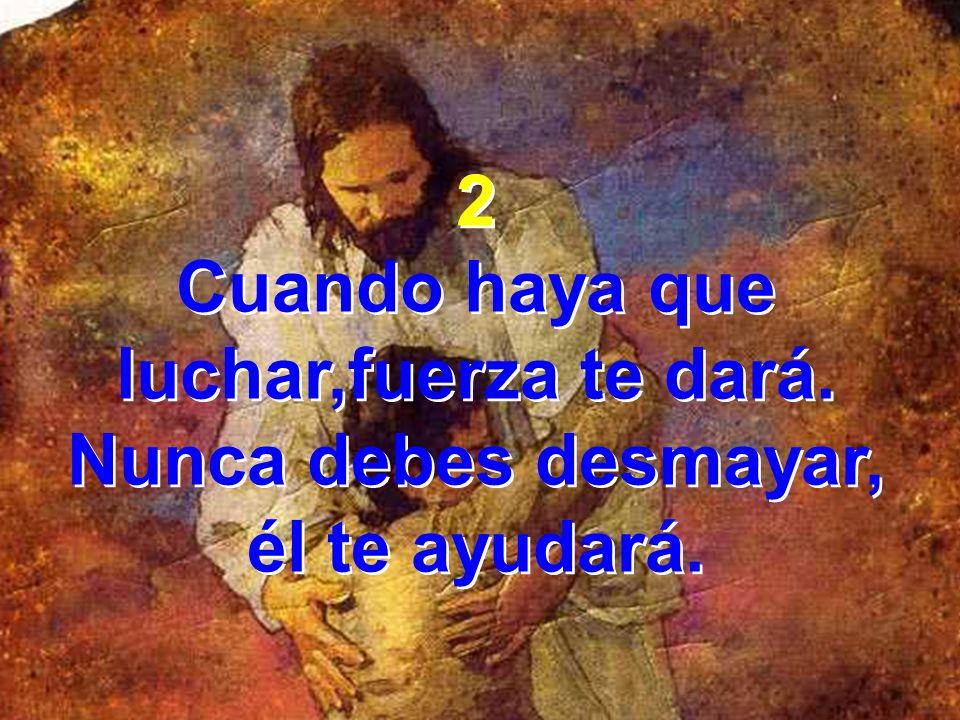 2 Cuando haya que luchar,fuerza te dará. Nunca debes desmayar, él te ayudará.