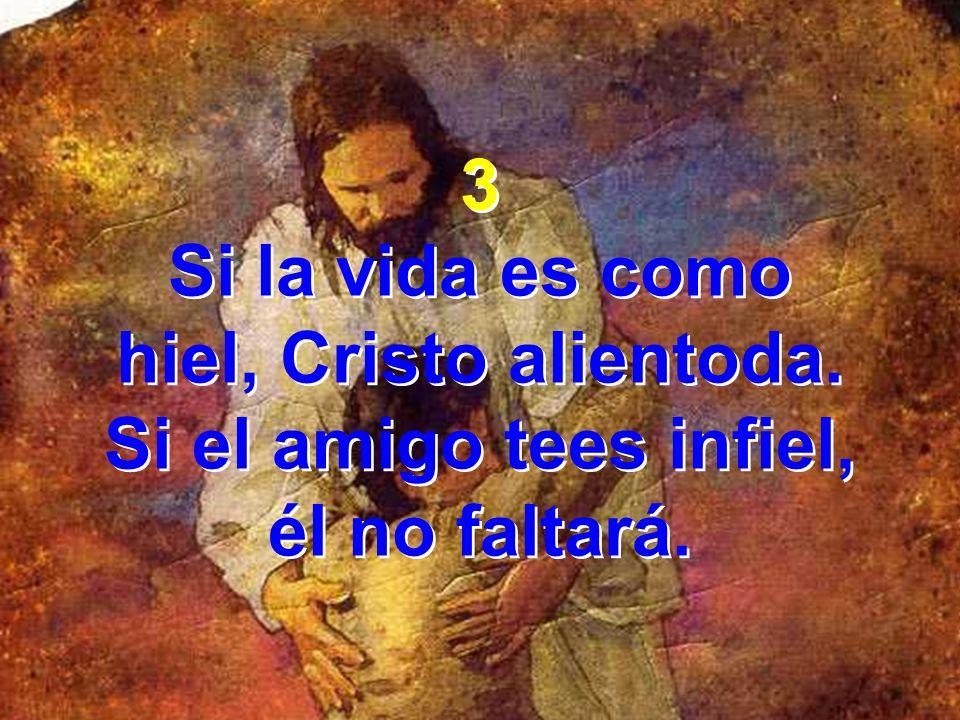 3 Si la vida es como hiel, Cristo alientoda. Si el amigo tees infiel, él no faltará.