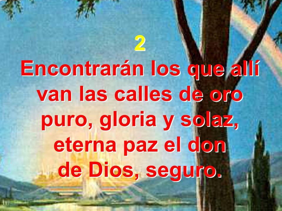 2 Encontrarán los que allí van las calles de oro puro, gloria y solaz, eterna paz el don.