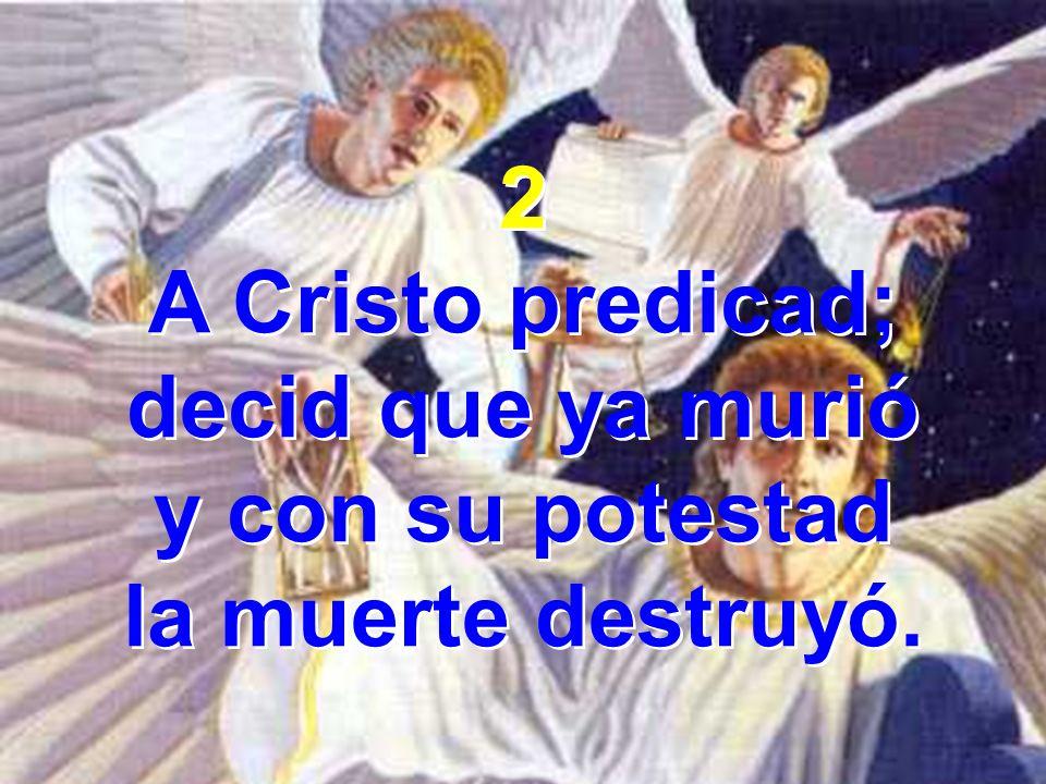 2 A Cristo predicad; decid que ya murió y con su potestad la muerte destruyó.