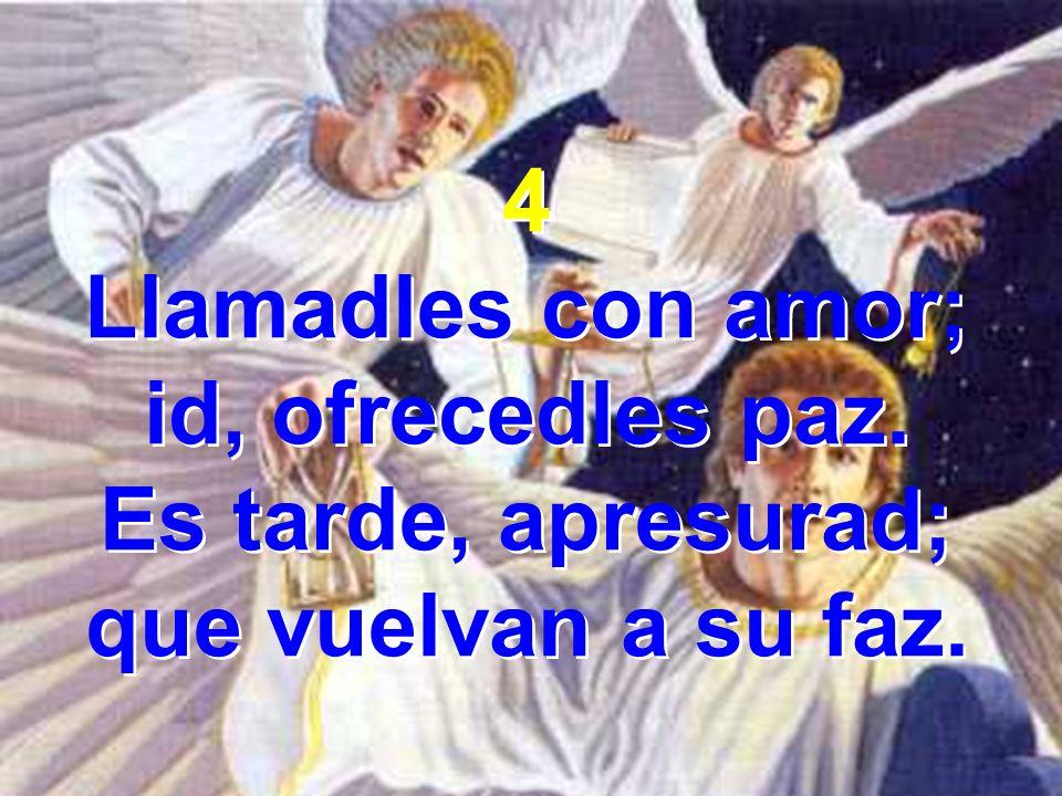 4 Llamadles con amor; id, ofrecedles paz. Es tarde, apresurad; que vuelvan a su faz.