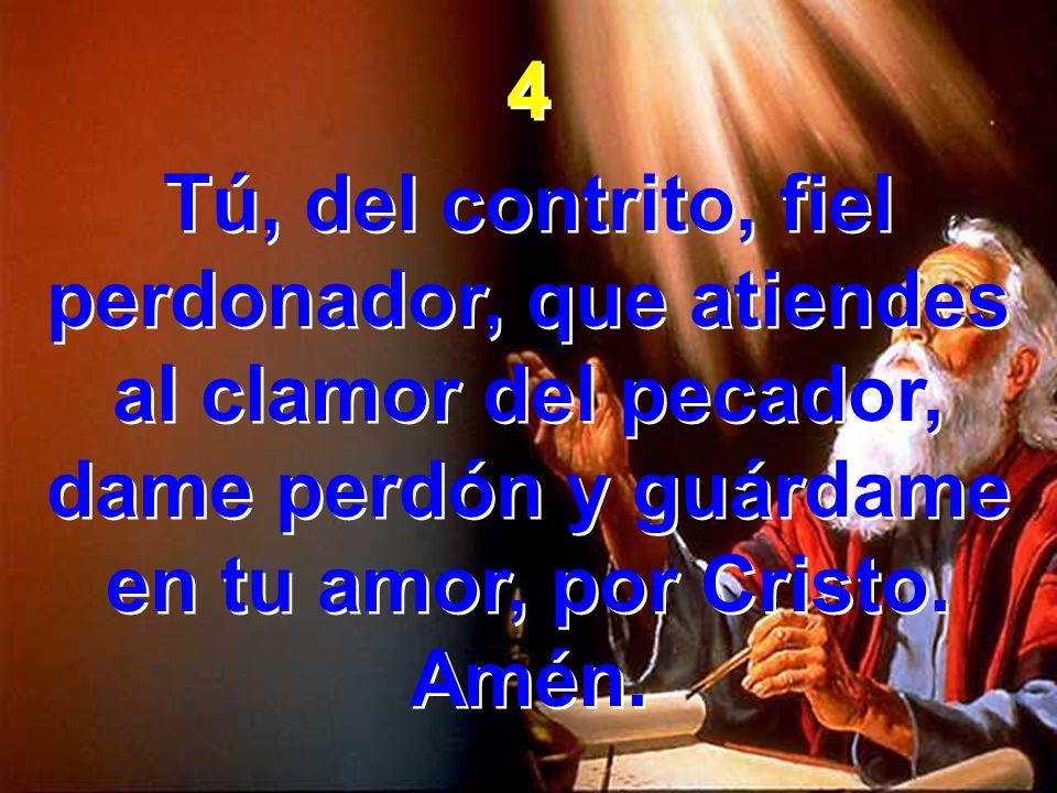 4 Tú, del contrito, fiel perdonador, que atiendes al clamor del pecador, dame perdón y guárdame en tu amor, por Cristo.