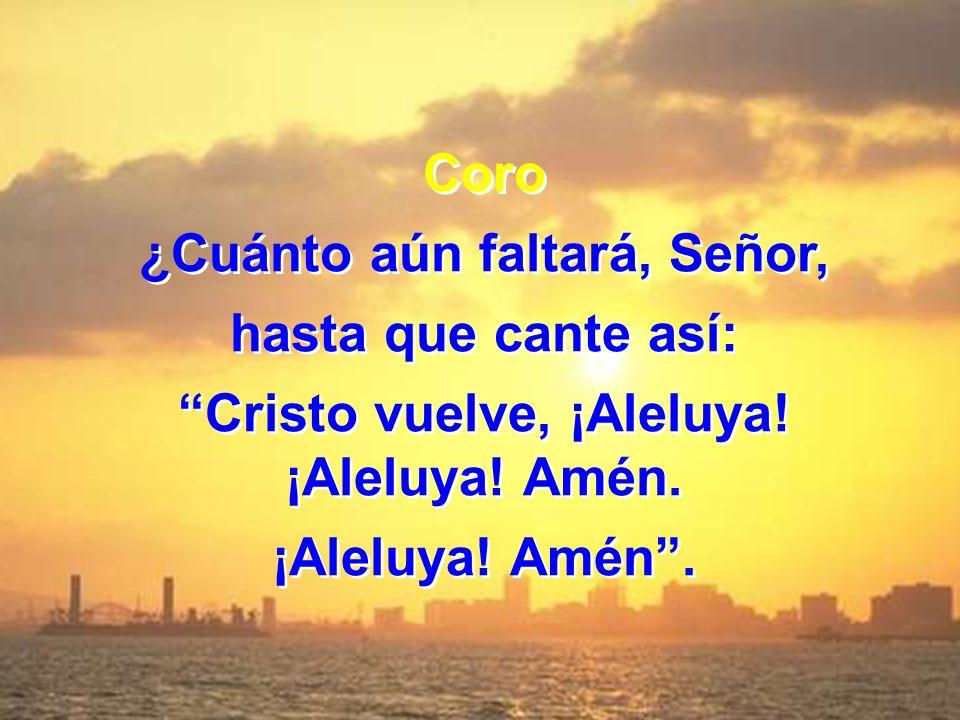 ¿Cuánto aún faltará, Señor, Cristo vuelve, ¡Aleluya! ¡Aleluya! Amén.