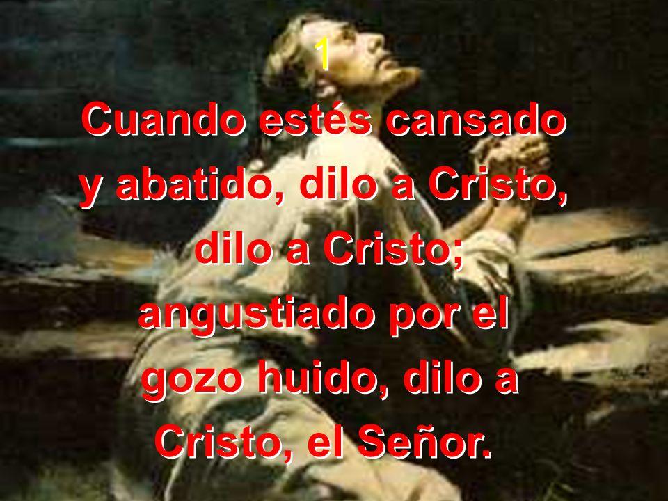 1 Cuando estés cansado. y abatido, dilo a Cristo, dilo a Cristo; angustiado por el. gozo huido, dilo a.