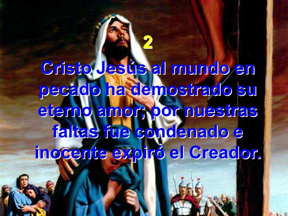2 Cristo Jesús al mundo en pecado ha demostrado su eterno amor; por nuestras faltas fue condenado e inocente expiró el Creador.