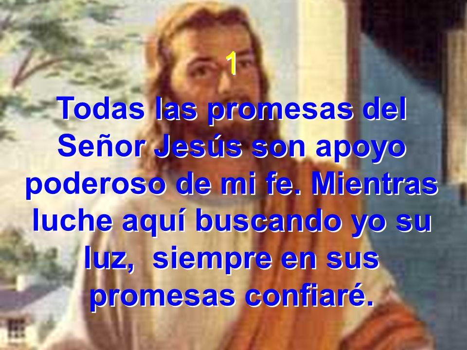 1 Todas las promesas del Señor Jesús son apoyo poderoso de mi fe.