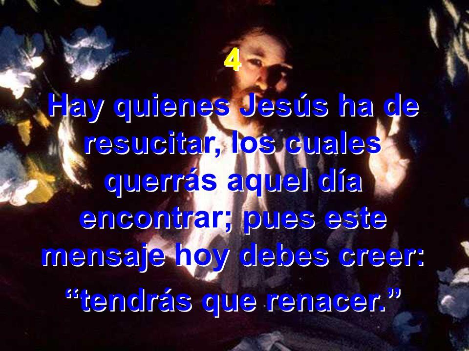 4Hay quienes Jesús ha de resucitar, los cuales querrás aquel día encontrar; pues este mensaje hoy debes creer: