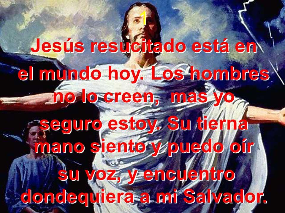 Jesús resucitado está en el mundo hoy. Los hombres no lo creen, mas yo