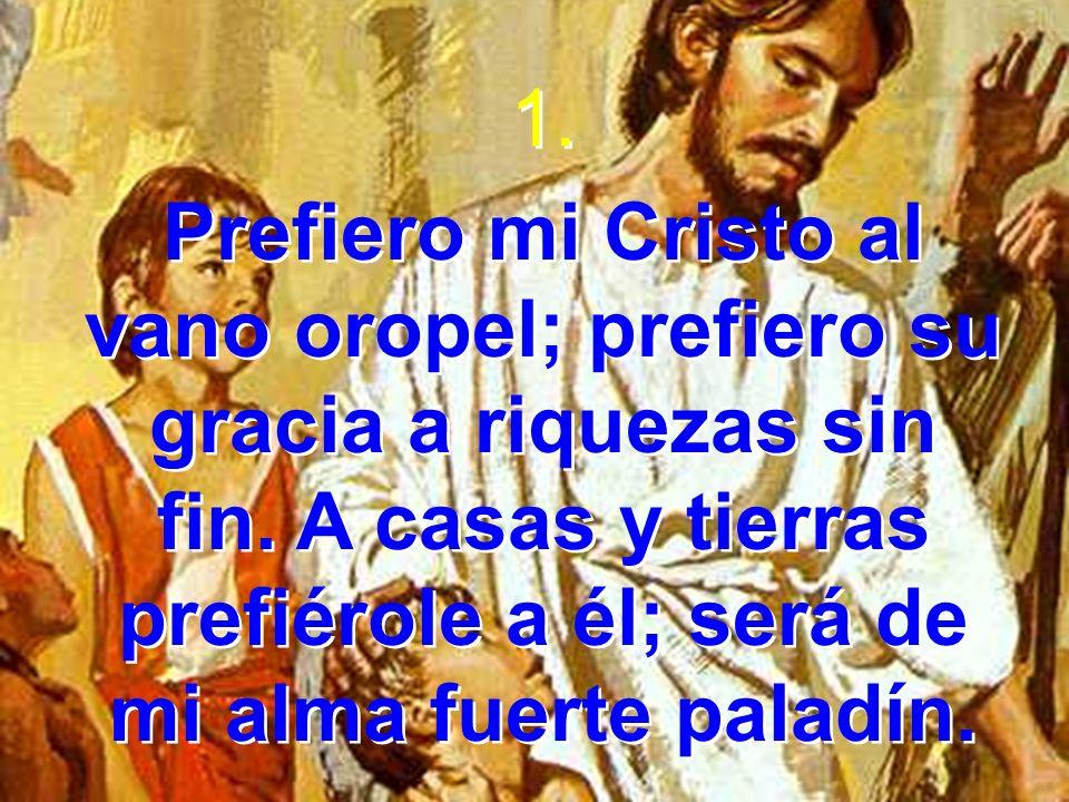 1. Prefiero mi Cristo al vano oropel; prefiero su gracia a riquezas sin fin.
