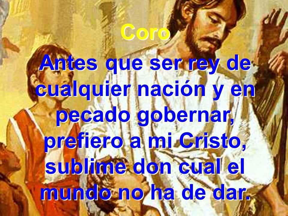 Coro Antes que ser rey de cualquier nación y en pecado gobernar, prefiero a mi Cristo, sublime don cual el mundo no ha de dar.
