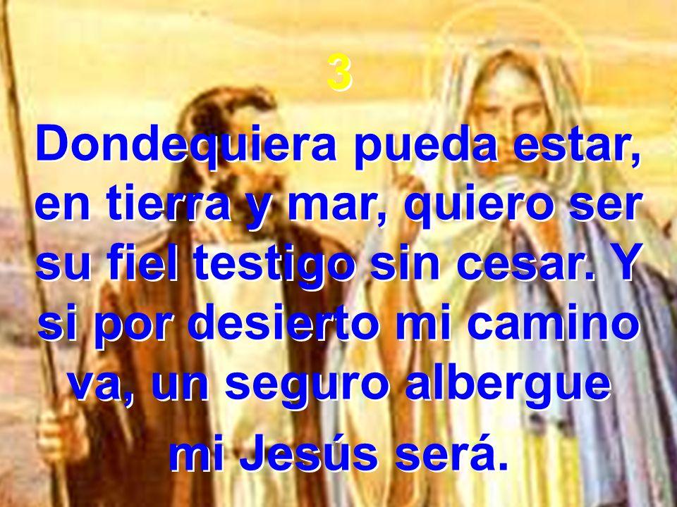 3 Dondequiera pueda estar, en tierra y mar, quiero ser su fiel testigo sin cesar. Y si por desierto mi camino va, un seguro albergue.