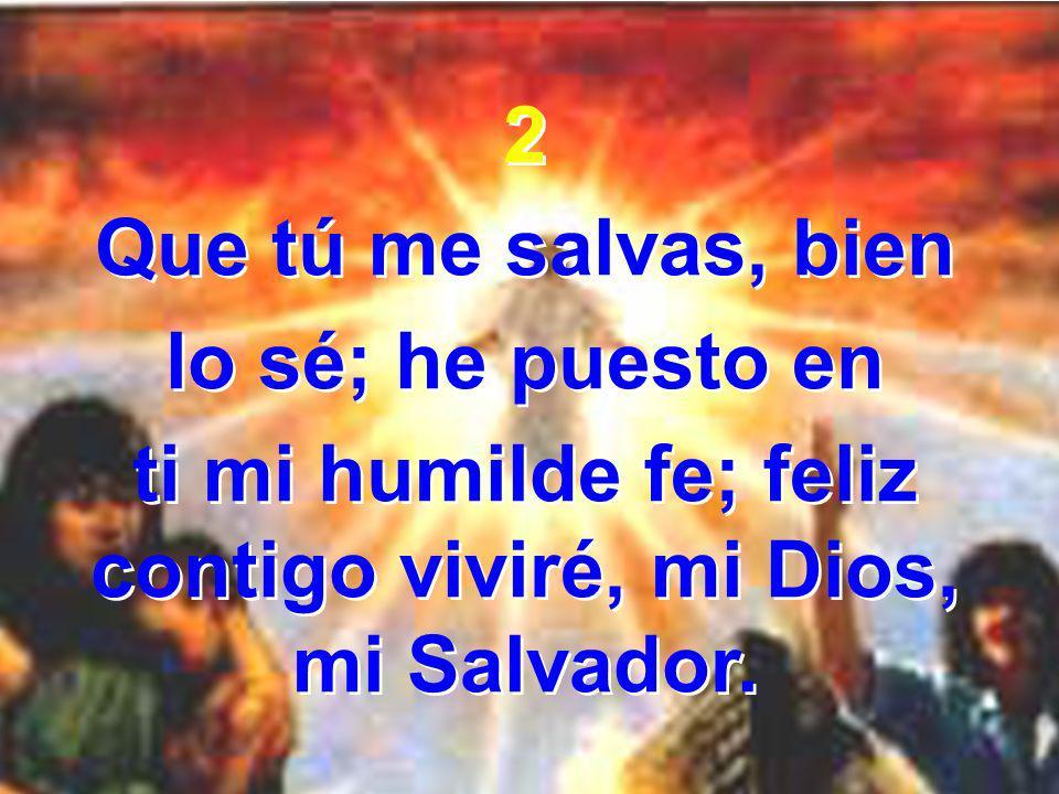 ti mi humilde fe; feliz contigo viviré, mi Dios, mi Salvador.