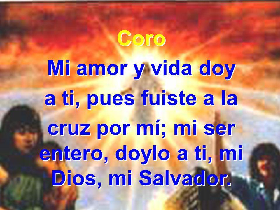 cruz por mí; mi ser entero, doylo a ti, mi Dios, mi Salvador.