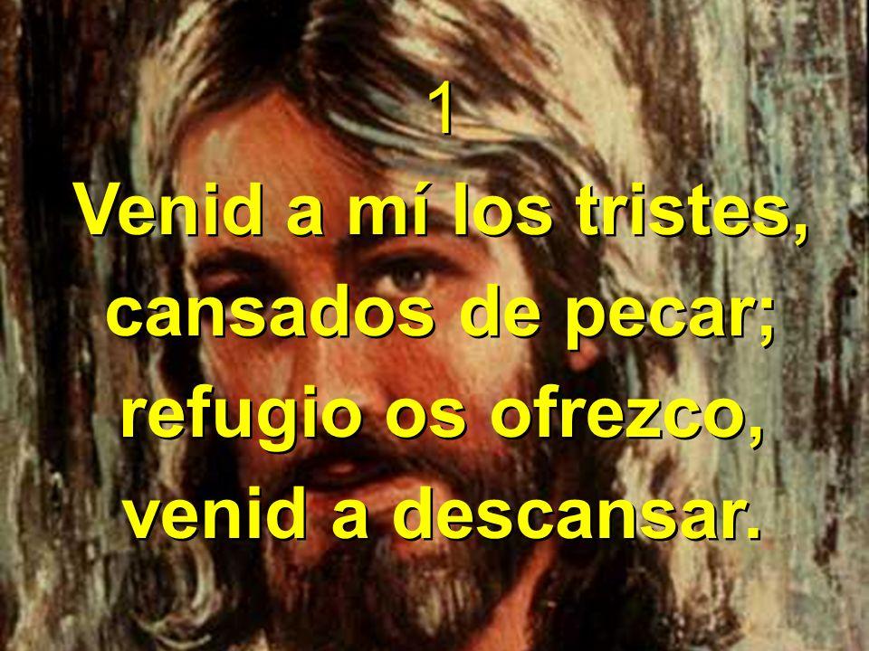 1 Venid a mí los tristes, cansados de pecar; refugio os ofrezco, venid a descansar.