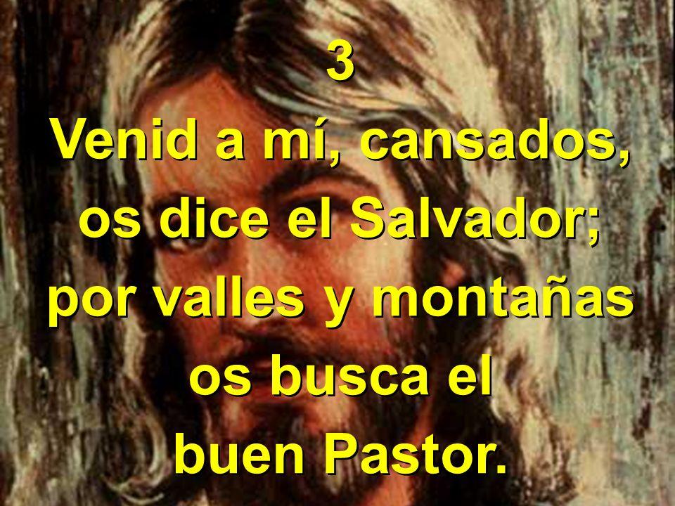 3 Venid a mí, cansados, os dice el Salvador; por valles y montañas os busca el buen Pastor.