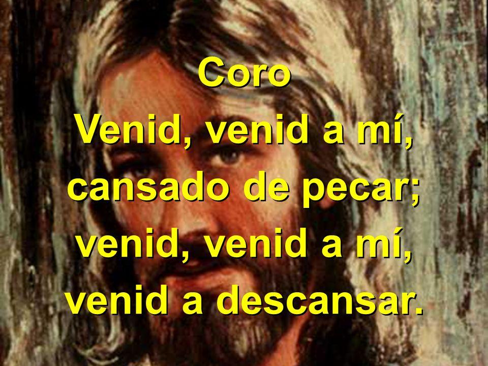 Coro Venid, venid a mí, cansado de pecar; venid, venid a mí, venid a descansar.