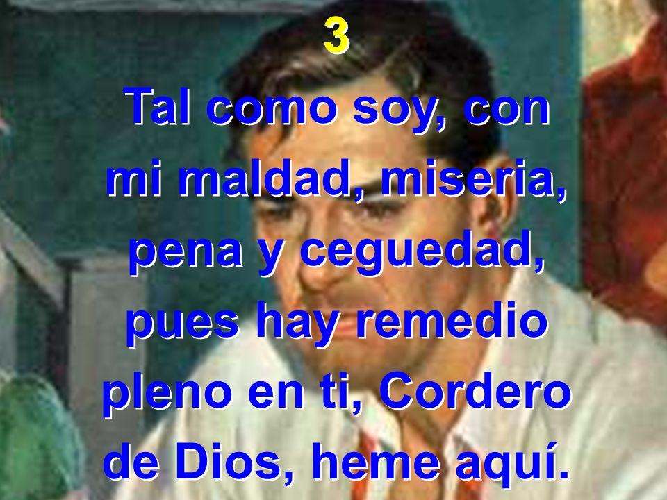 3 Tal como soy, con. mi maldad, miseria, pena y ceguedad, pues hay remedio. pleno en ti, Cordero.