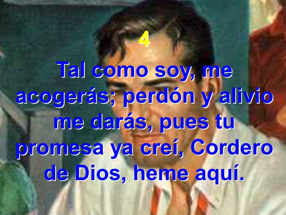 4Tal como soy, me acogerás; perdón y alivio me darás, pues tu promesa ya creí, Cordero de Dios, heme aquí.