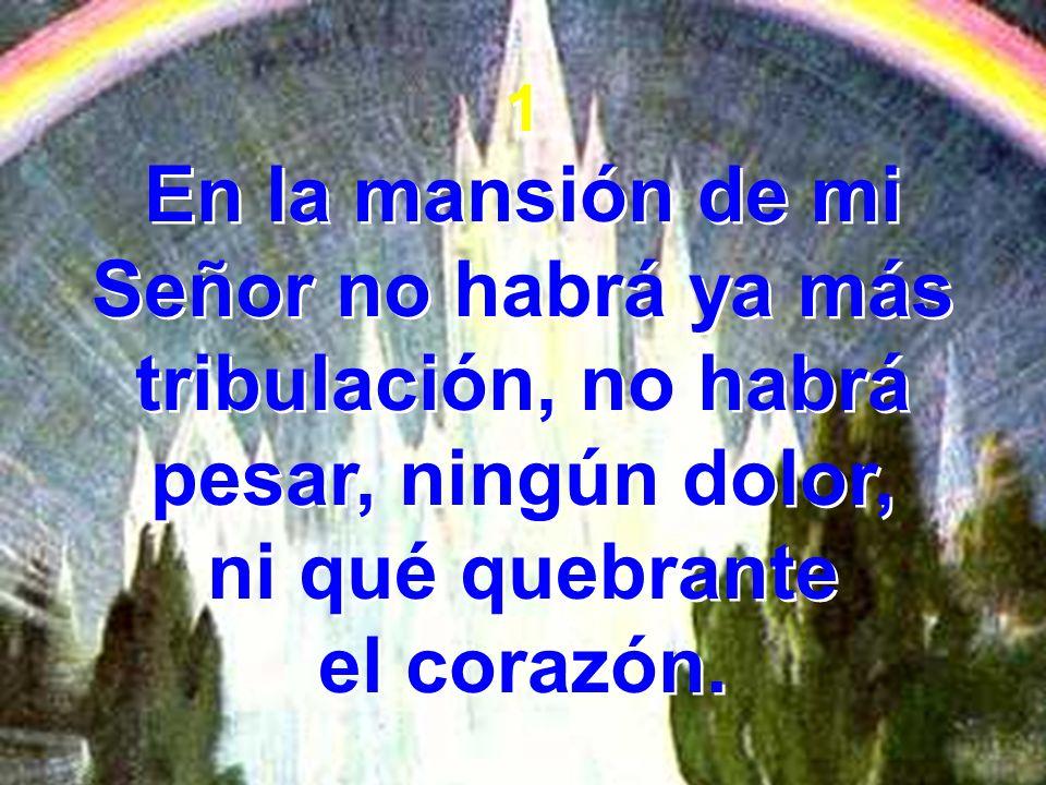 1 En la mansión de mi Señor no habrá ya más tribulación, no habrá pesar, ningún dolor, ni qué quebrante.