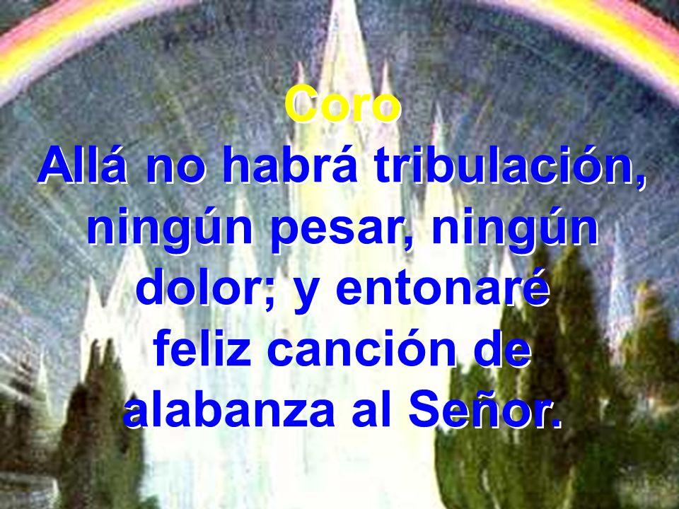 Allá no habrá tribulación, ningún pesar, ningún dolor; y entonaré