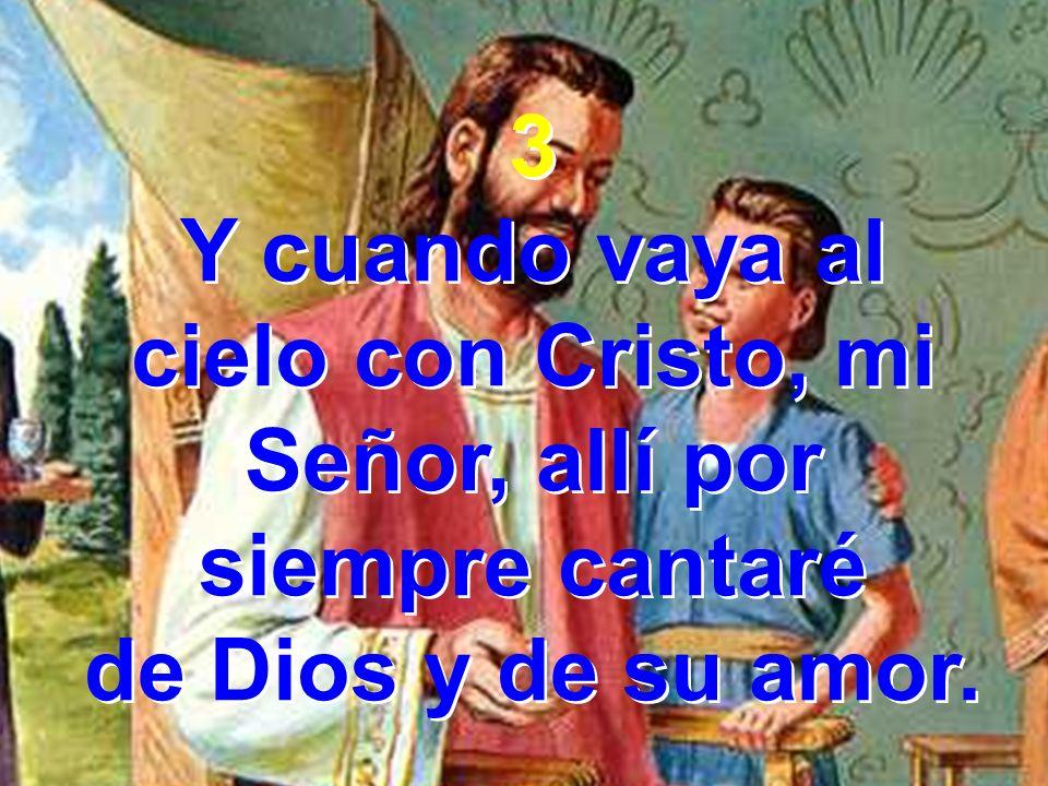 Y cuando vaya al cielo con Cristo, mi Señor, allí por siempre cantaré