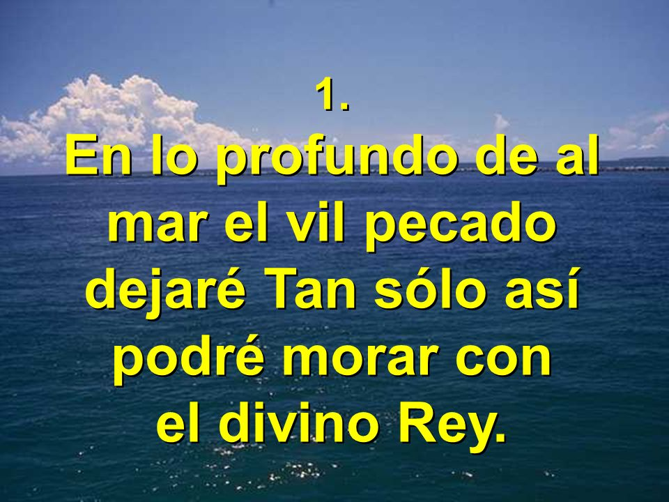 1. En lo profundo de al mar el vil pecado dejaré Tan sólo así podré morar con el divino Rey.