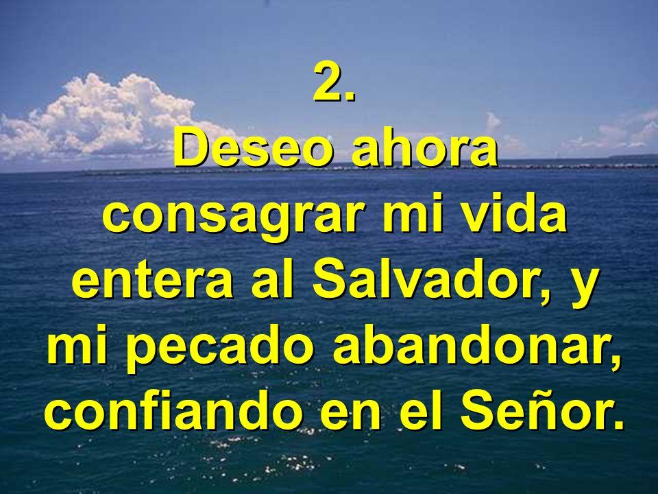 2. Deseo ahora consagrar mi vida entera al Salvador, y mi pecado abandonar, confiando en el Señor.